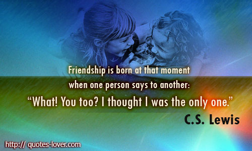 "Friendship is born at that moment when one person says to another: ""What! You too? I thought I was the only one."""