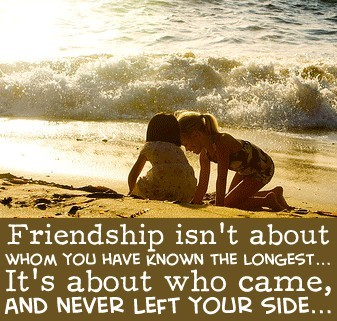 Friendship isn't about whom you have known the longest. It's about who came, and never left your side