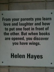 From your parents you learn love and laughter and how to put one foot in front of the other. But when books are opened, you discover you have wings - Helen Hayes