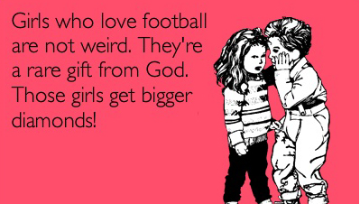 Girls who love football are not weird. They're a rare gift from God. Those girls get bigger diamonds