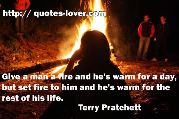 Give a man a fire and he's warm for a day, but set fire to him and he's warm for the rest of his life.