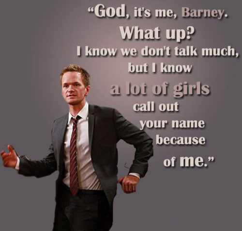 God, it's me, Barney. What up? I know we don't talk much, But I know a lot of girls call out your name because of me