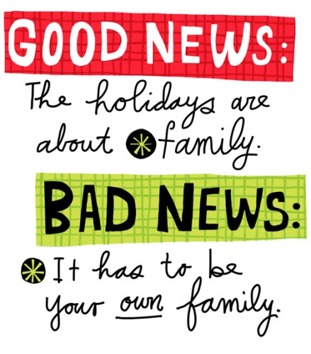 Good news: The holidays are about family. Bad news: It has to be your own family