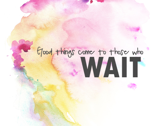 Good things come to those who wait