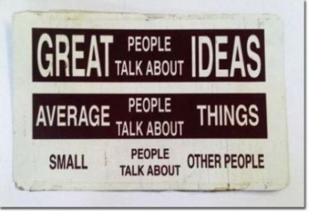 Great people talk about ideas, average people talk about things, small people talk about other people