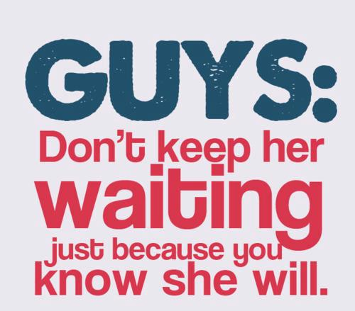 Guys, don't keep her waiting just because you know she will