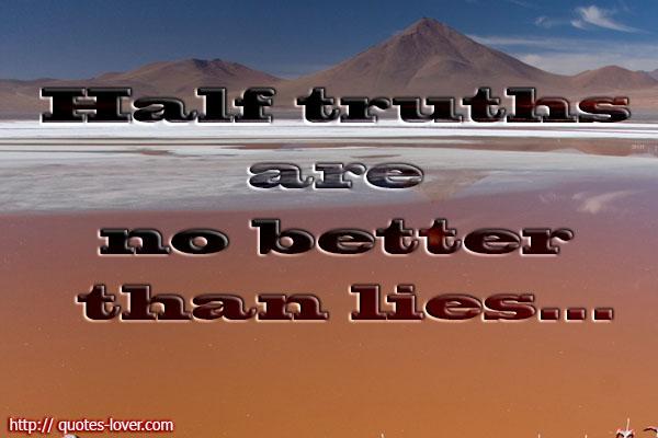 Half truths are no better than lies..
