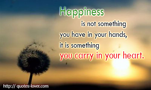 Happiness is not something you have in your hands, it is something you carry in your heart