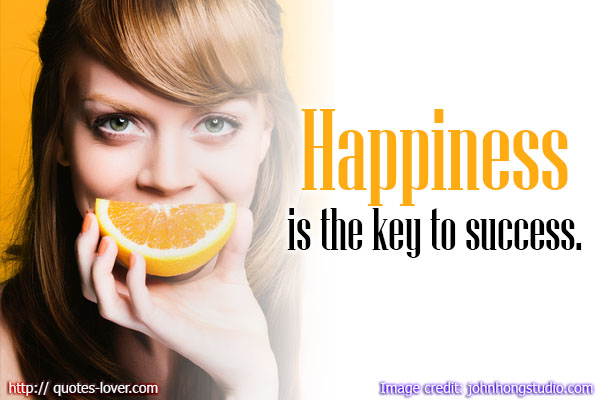 Happiness is the key to success.