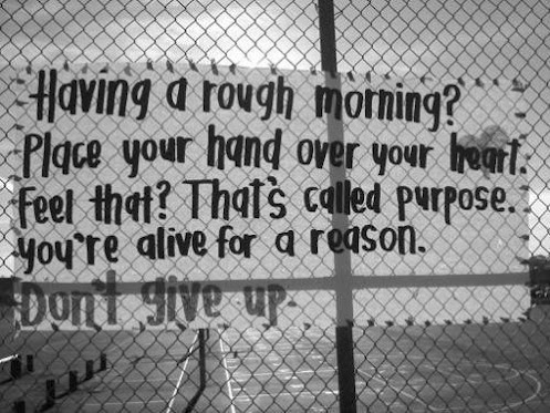 Having a rough morning? Place your hand over your heart. Feel that? That's called purpose. You're alive for a reason. Don't give up
