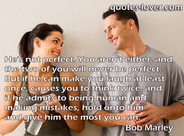 He's not perfect. You aren't either, and the two of you will never be perfect. But if he can make you laugh at least once, causes you to think twice, and if he admits to being human and making mistakes, hold onto him and give him the most you can.