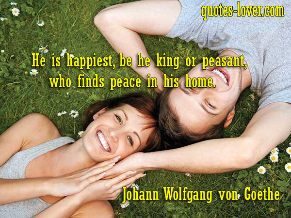 He is happiest, be he king or peasant, who finds peace in his home.