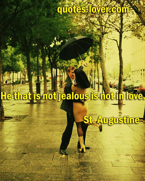 He that is not jealous is not in love