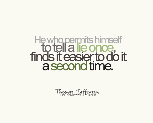 He who permits himself to tell a lie once, finds it easier to do it a second time