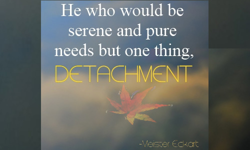 He who would be serene and pure needs but one thing, detachment