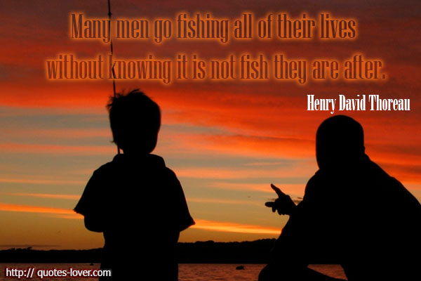 Many men go fishing all of their lives without knowing it is not fish they are after.