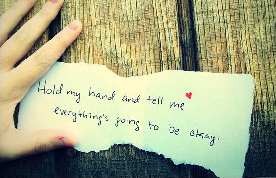 Hold my hand and tell me everything's going to be okay