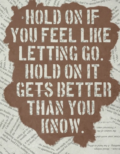 Hold on if you feel like letting go. Hold on it gets better than you know.