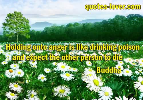 Holding onto anger is like drinking poison and expect the other person to die