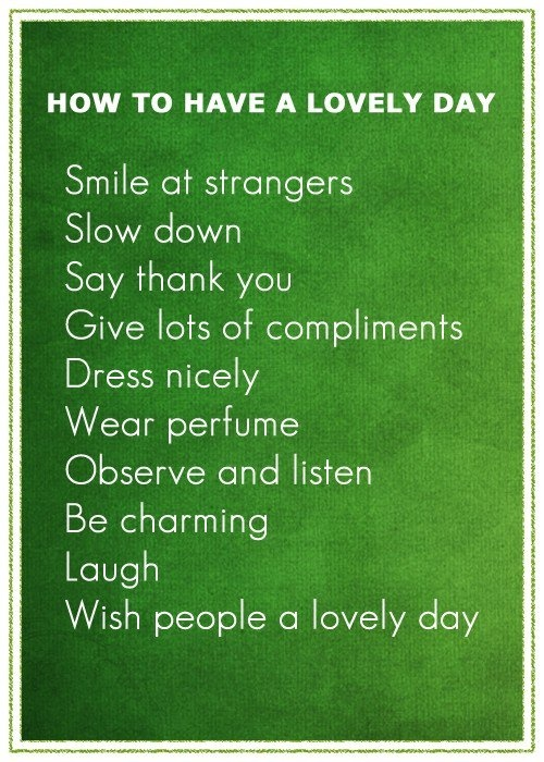 How to have a lovely day. Smile at strangers. Slow down. Say thank you. Give lots of compliments. Dress nicely. Wear perfume. Observe and listen. Be charming. Laugh. Wish people a lovely day
