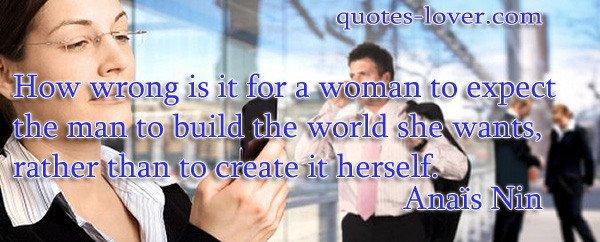 How wrong is it for a woman to expect the man to build the world she wants, rather than to create it herself