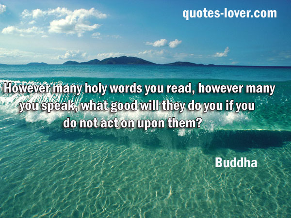However many holy words you read, however many you speak, what good will they do you if you do not act on upon them?