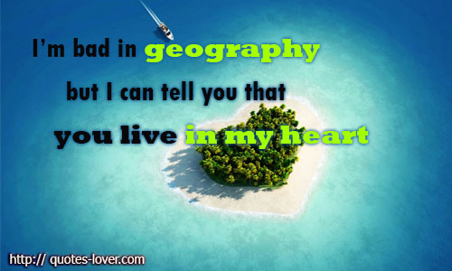 I'm bad in geography but I can tell you that you live in my heart