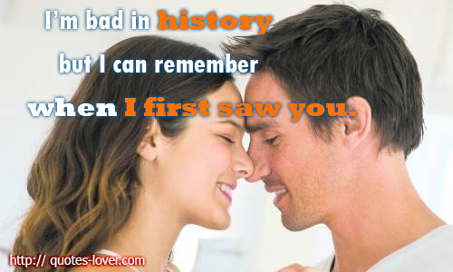 I'm bad in history but I can remember when I first saw you