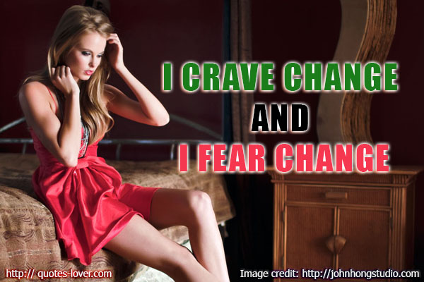 I Crave Change And I Fear Change.