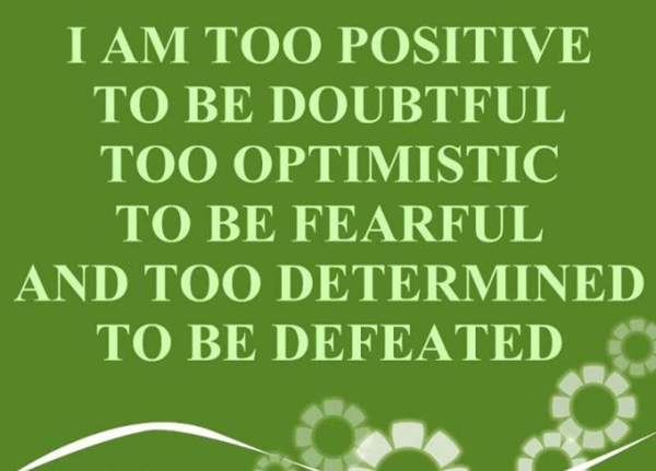 I am too positive to be doubtful too optimistic to be fearful and too determined to be defeated