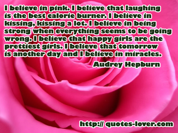 I believe in pink. I believe that laughing is the best calorie burner. I believe in kissing, kissing a lot. I believe in being strong when everything seems to be going wrong. I believe that happy girls are the prettiest girls. I believe that tomorrow is another day and I believe in miracles.