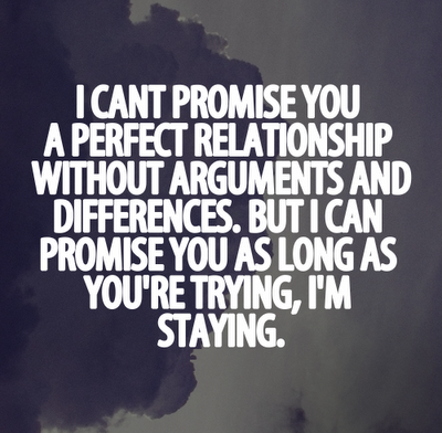 I can't promise you a perfect relationship without arguments and differences. But I can promise you as long as you're trying, I'm staying