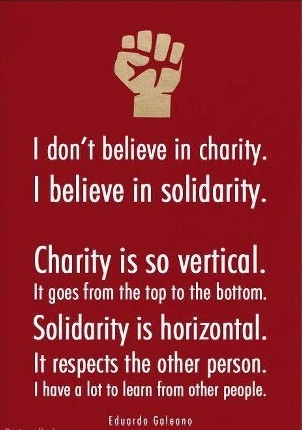 I don't believe in charity. I believe in solidarity. Charity is so vertical. It goes from the top to the bottom. Solidarity is horizontal. It respects the other person. I have a lot to learn from other persons.