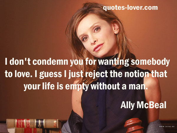 I don't condemn you for wanting somebody to love. I guess I just reject the notion that your life is empty without a man.