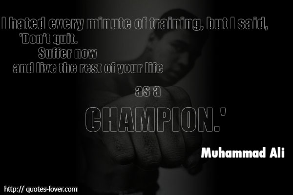 I hated every minute of training, but I said, 'Don't quit. Suffer now and live the rest of your life as a champion.'