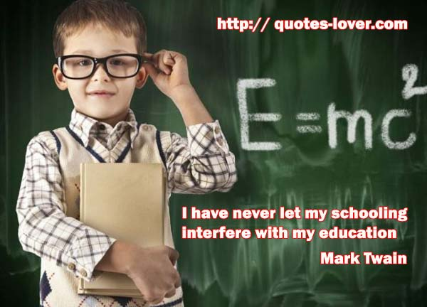 I have never let my schooling interfere with my education