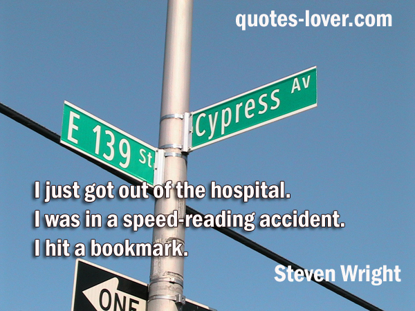 I just got out of the hospital. I was in a speed-reading accident. I hit a bookmark.