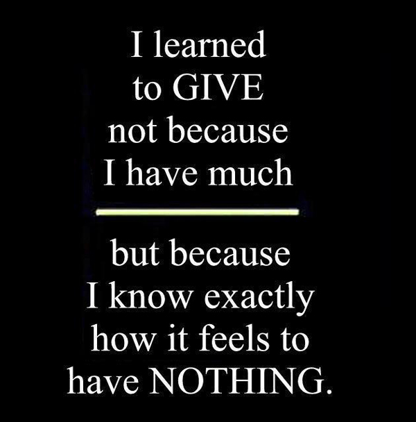 I learned to GIVE not because I have much but because I know exactly how it feels to have nothing