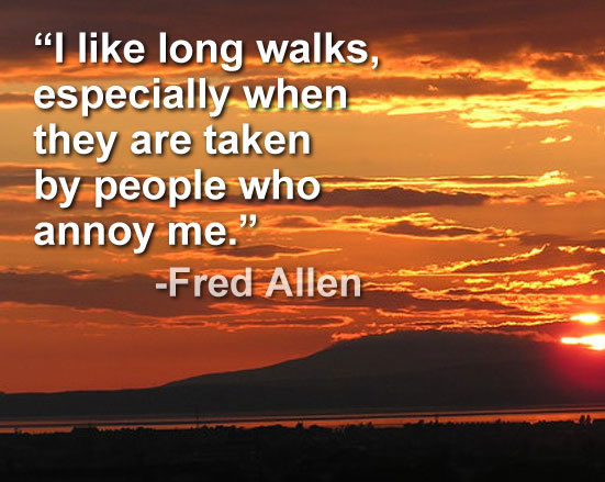 I like long walks, especially when they are taken by people who annoy me