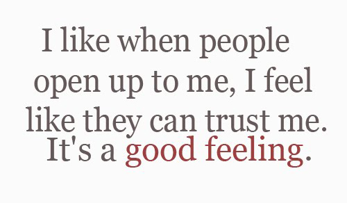I like when people open up to me, I feel like they can trust me It's a good feeling