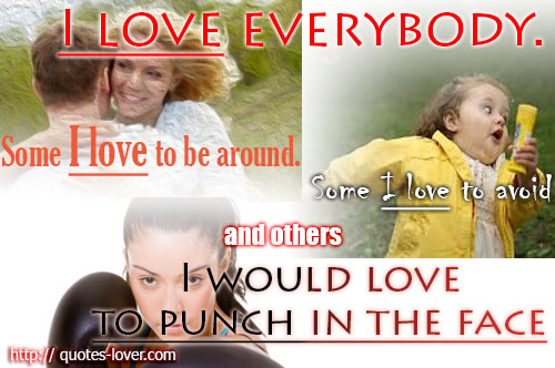 I love everybody. Some I love to be around. Some I love to avoid, and others I would love to punch in the face