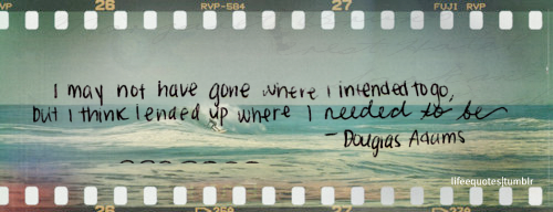 I may not have gone where I intended to go, but I think I ended up where I needed to be