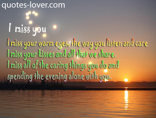 I miss you I miss your warm eyes the way you listen and care I miss your kisses and all that we share.
