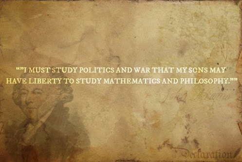 I must study politics and war that my sons may have liberty to study mathematics and philosophy.