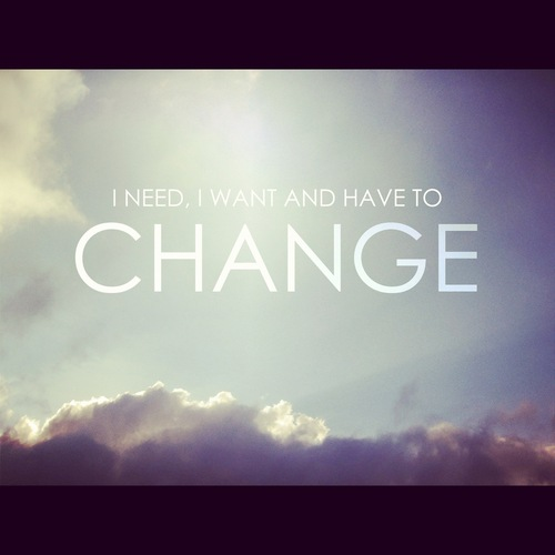 I need, I want and have to change