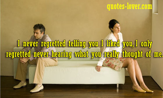 I never regretted telling you I liked you, I only regretted never hearing what you really thought of me.