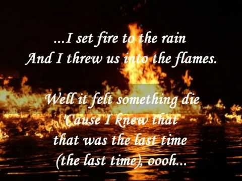 I set fire to the rain And I threw us into the flames Well it felt something die Cause I knew that that was the last time
