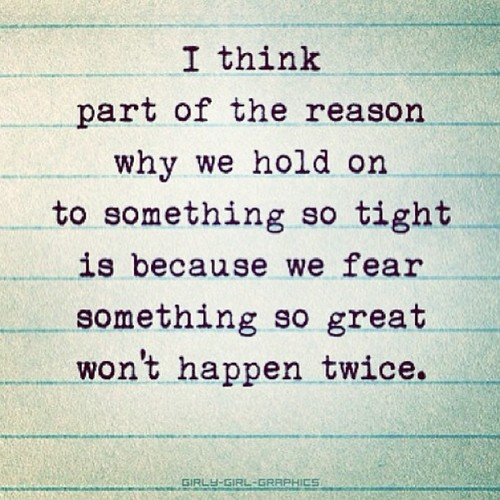 I think part of the reason why we hold on to something so tight is because we fear something so great won't happen twice