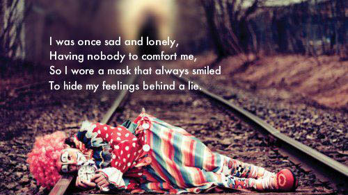 I was once sad and lonely, having nobody to comfort me, so wore a mask that always smiled to hide my feelings behind a lie