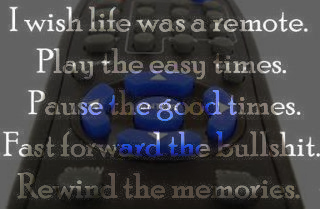 I wish life was a remote. Play the easy times. Pause the good times. Fast forward the bullshit. Rewind the memories
